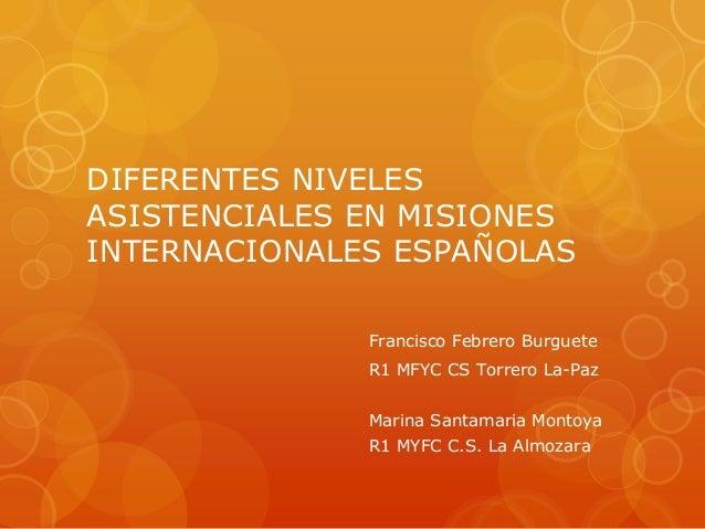 DIFERENTES NIVELES ASISTENCIALES EN MISIONES INTERNACIONALES ESPAÑOLAS Francisco Febrero Burguete R1 MFYC CS Torrero La-Pa...