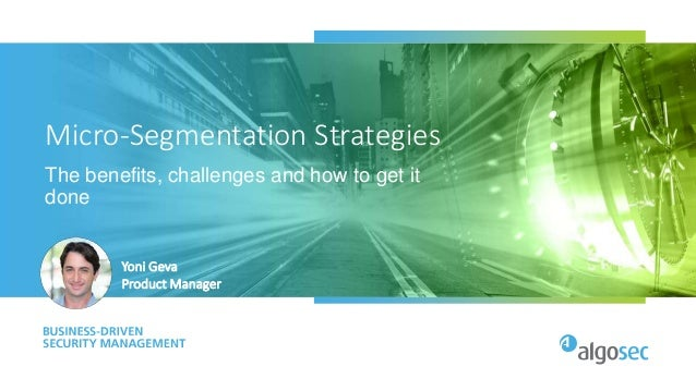 Micro-Segmentation Strategies The benefits, challenges and how to get it done Yoni Geva Product Manager
