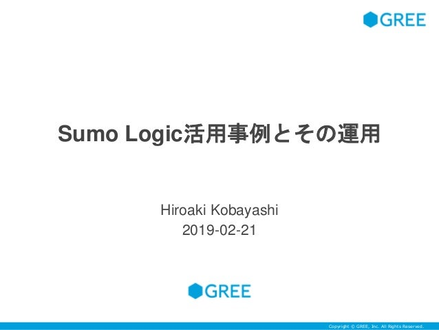 Copyright © GREE, Inc. All Rights Reserved.Copyright © GREE, Inc. All Rights Reserved. Sumo Logic活用事例とその運用 Hiroaki Kobayas...