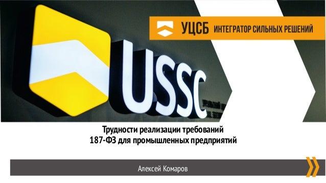 Трудности реализации требований  187-ФЗ для промышленных предприятий Алексей Комаров