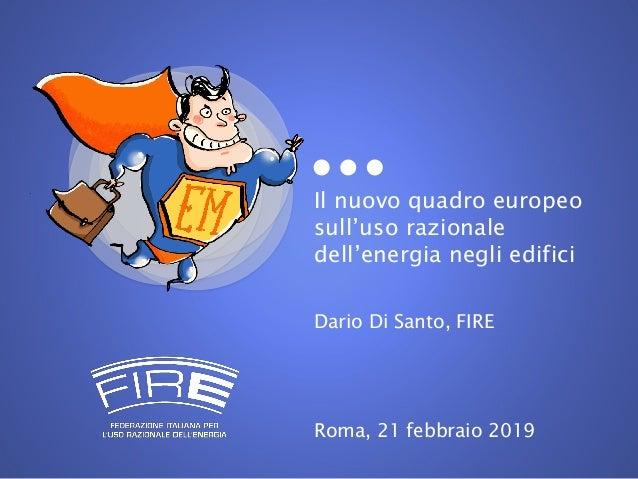 Il nuovo quadro europeo sull'uso razionale dell'energia negli edifici Dario Di Santo, FIRE Roma, 21 febbraio 2019