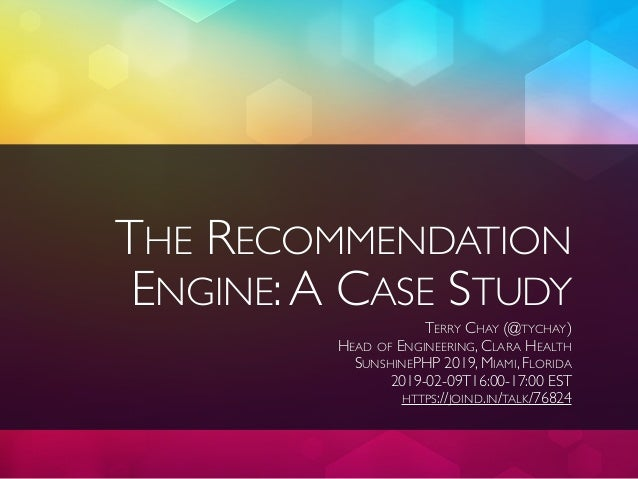 THE RECOMMENDATION ENGINE:A CASE STUDY TERRY CHAY (@TYCHAY) HEAD OF ENGINEERING, CLARA HEALTH SUNSHINEPHP 2019, MIAMI, FLO...