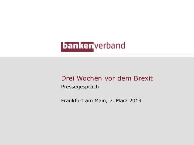Drei Wochen vor dem Brexit Pressegespräch Frankfurt am Main, 7. März 2019