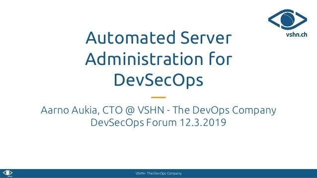 VSHN - The DevOps Company Automated Server Administration for DevSecOps Aarno Aukia, CTO @ VSHN - The DevOps Company DevSe...