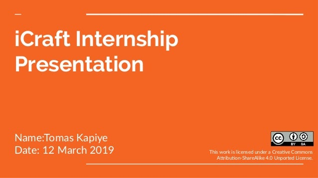 iCraft Internship Presentation Name:Tomas Kapiye Date: 12 March 2019 This work is licensed under a Creative Commons Attrib...