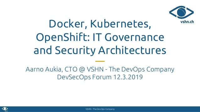 VSHN - The DevOps Company Docker, Kubernetes, OpenShift: IT Governance and Security Architectures Aarno Aukia, CTO @ VSHN ...
