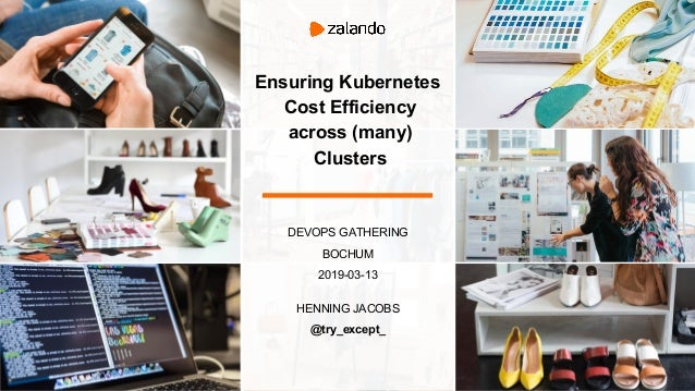 DEVOPS GATHERING BOCHUM 2019-03-13 HENNING JACOBS @try_except_ Ensuring Kubernetes Cost Efficiency across (many) Clusters