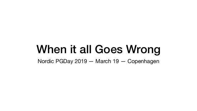 When it all Goes Wrong Nordic PGDay 2019 — March 19 — Copenhagen