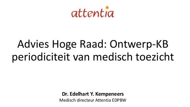 Advies Hoge Raad: Ontwerp-KB periodiciteit van medisch toezicht Dr. Edelhart Y. Kempeneers Medisch directeur Attentia EDPBW