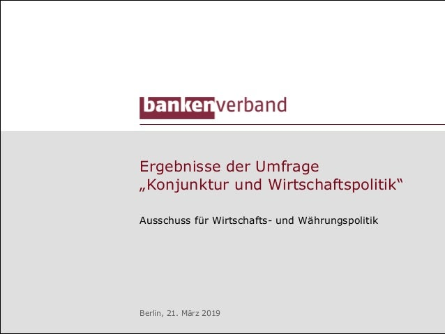 """Ausschuss für Wirtschafts- und Währungspolitik Berlin, 21. März 2019 Ergebnisse der Umfrage """"Konjunktur und Wirtschaftspol..."""