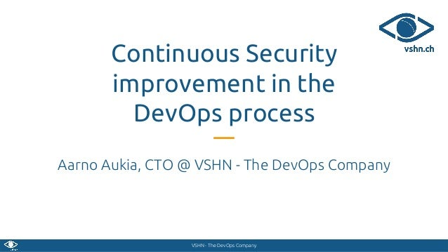 VSHN - The DevOps Company Continuous Security improvement in the DevOps process Aarno Aukia, CTO @ VSHN - The DevOps Compa...