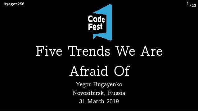 /23@yegor256 1 Yegor Bugayenko Novosibirsk, Russia 31 March 2019 Five Trends We Are Afraid Of