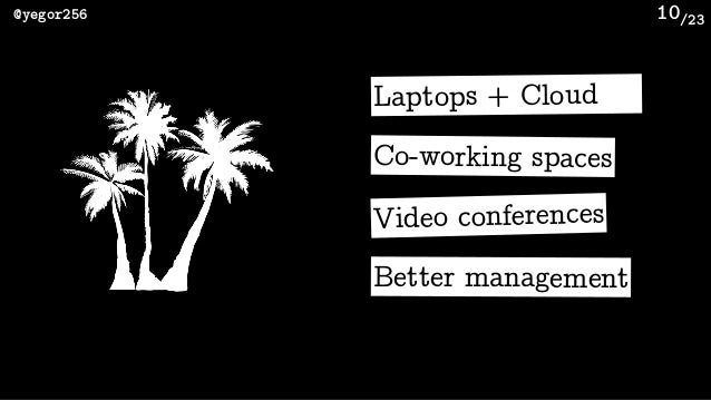 /23@yegor256 10 Expensive hardware Team spirit Discipline: 9-to-5 Face-to-face Laptops + Cloud Co-working spaces Video con...