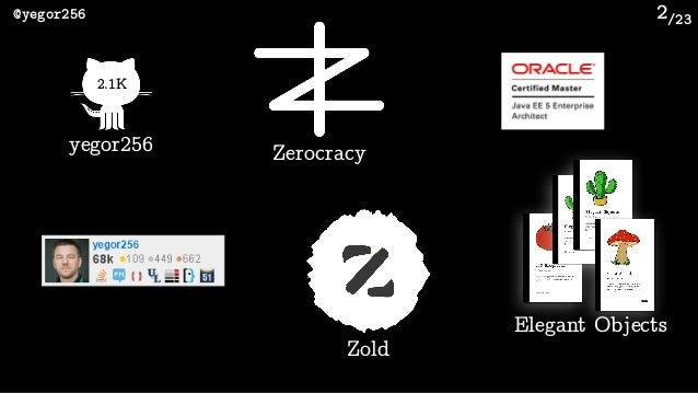 /23@yegor256 2 2.1K yegor256 Zerocracy Zold Elegant Objects