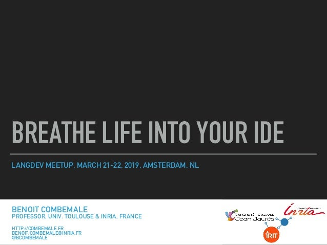 LANGDEV MEETUP, MARCH 21-22, 2019, AMSTERDAM, NL BREATHE LIFE INTO YOUR IDE BENOIT COMBEMALE PROFESSOR, UNIV. TOULOUSE, FR...