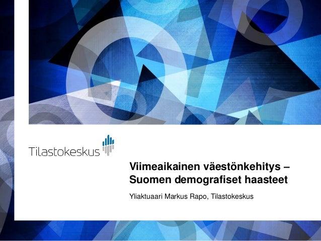 Viimeaikainen väestönkehitys – Suomen demografiset haasteet Yliaktuaari Markus Rapo, Tilastokeskus