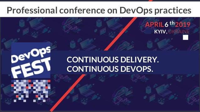 CONTINUOUS DELIVERY. CONTINUOUS DEVOPS. Professional conference on DevOps practices 6APRIL 2019 KYIV, th