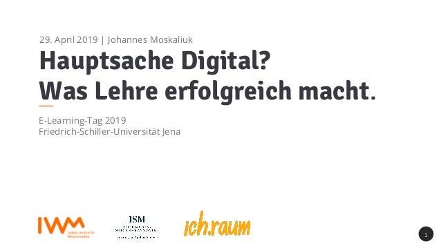 Hauptsache Digital? Was Lehre erfolgreich macht. E-Learning-Tag 2019 Friedrich-Schiller-Universität Jena 1 29. April 2019 ...