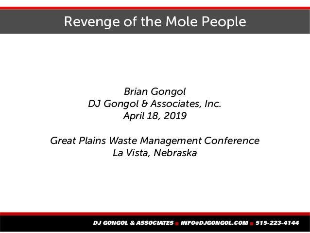 Revenge of the Mole People Brian Gongol DJ Gongol & Associates, Inc. April 18, 2019 Great Plains Waste Management Conferen...