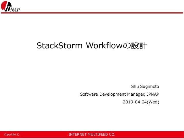INTERNET MULTIFEED CO.Copyright © StackStorm Workflowの設計 Shu Sugimoto Software Development Manager, JPNAP 2019-04-24(Wed)