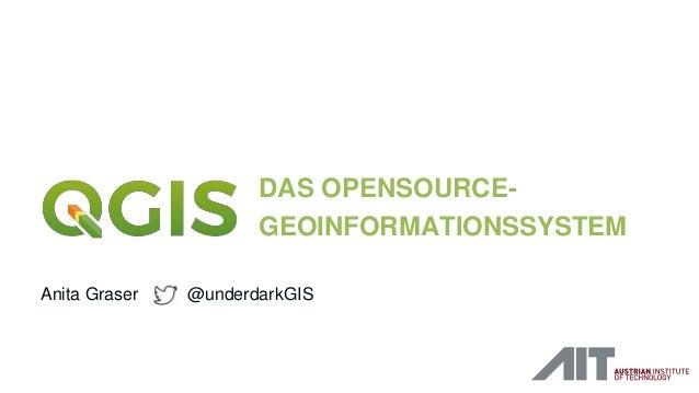 DAS OPENSOURCE- GEOINFORMATIONSSYSTEM Anita Graser @underdarkGIS