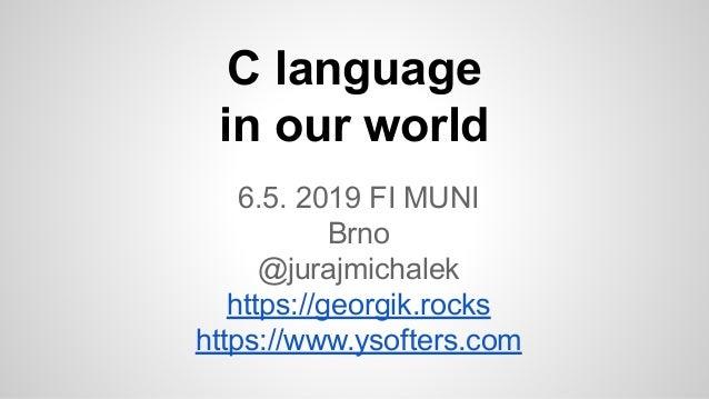 C language in our world 6.5. 2019 FI MUNI Brno @jurajmichalek https://georgik.rocks https://www.ysofters.com