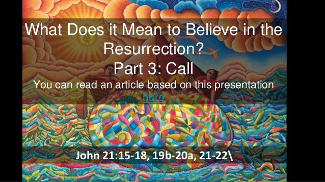 What Does it Mean to Believe in the Resurrection? Part 3: Call You can read an article based on this presentation here Joh...