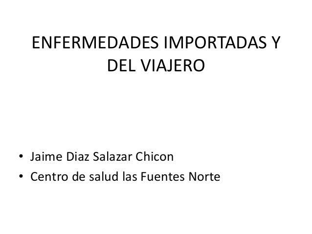ENFERMEDADES IMPORTADAS Y DEL VIAJERO • Jaime Diaz Salazar Chicon • Centro de salud las Fuentes Norte