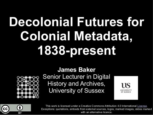 Decolonial Futures for Colonial Metadata, 1838-present This work is licensed under a Creative Commons Attribution 4.0 Inte...