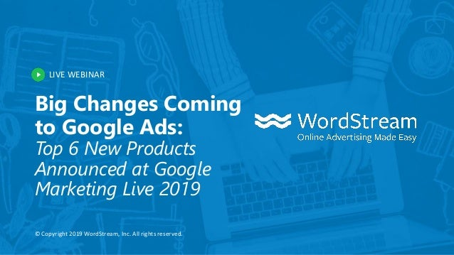 LIVE WEBINAR © Copyright 2019 WordStream, Inc. All rights reserved. Big Changes Coming to Google Ads: Top 6 New Products A...