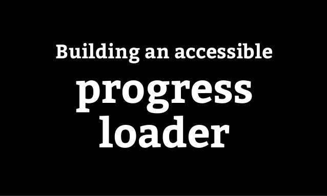 Accessibility in pattern libraries Building an accessible progress loader