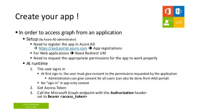 aOS Luxembourg 16 mai 2019 Create your app !  In order to access graph from an application  Setup (by Azure AD administr...