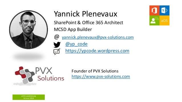 aOS Luxembourg 16 mai 2019 Yannick Plenevaux SharePoint & Office 365 Architect MCSD App Builder @ yannick.plenevaux@pvx-so...