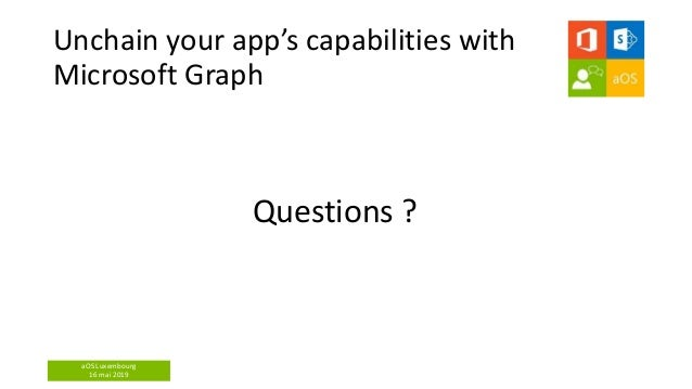 aOS Luxembourg 16 mai 2019 Unchain your app's capabilities with Microsoft Graph Questions ?
