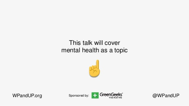 @WPandUPWPandUP.org This talk will cover mental health as a topic Sponsored by: