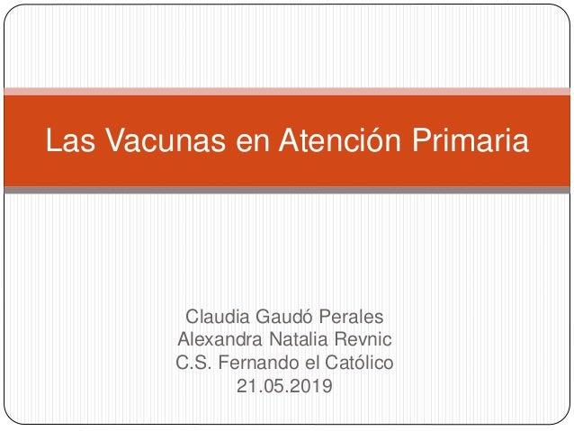 Claudia Gaudó Perales Alexandra Natalia Revnic C.S. Fernando el Católico 21.05.2019 Las Vacunas en Atención Primaria