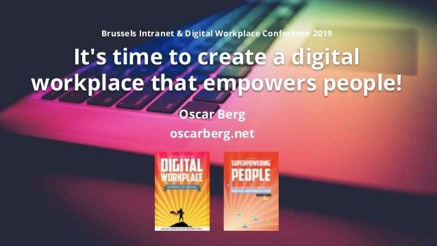 It's time to create a digital workplace that empowers people! Oscar Berg oscarberg.net Brussels Intranet & Digital Workpla...