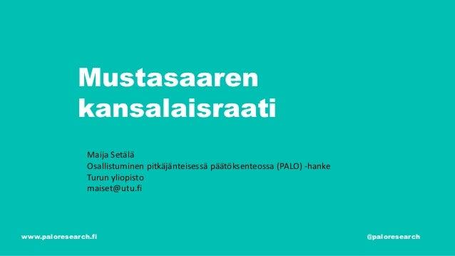 Mustasaaren kansalaisraati www.paloresearch.fi @paloresearch Maija Setälä Osallistuminen pitkäjänteisessä päätöksenteossa ...
