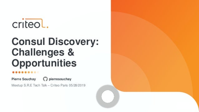 Pierre Souchay pierresouchay Meetup S.R.E Tech Talk – Criteo Paris 05/28/2019 Consul Discovery: Challenges & Opportunities