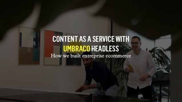 CONTENTASASERVICEWITH UMBRACOHEADLESS How we built entreprise ecommerce
