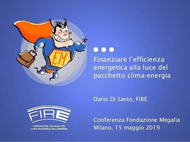 Finanziare l'efficienza energetica alla luce del pacchetto clima-energia Dario Di Santo, FIRE Conferenza Fondazione Megali...
