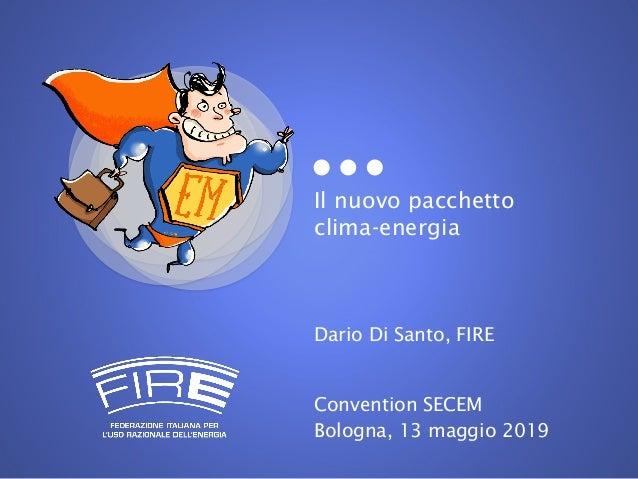 Il nuovo pacchetto clima-energia Dario Di Santo, FIRE Convention SECEM Bologna, 13 maggio 2019