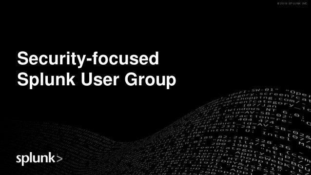 © 2019 SPLUNK INC.© 2019 SPLUNK INC. Security-focused Splunk User Group