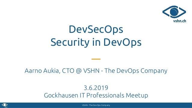 VSHN - The DevOps Company DevSecOps Security in DevOps Aarno Aukia, CTO @ VSHN - The DevOps Company 3.6.2019 Gockhausen IT...