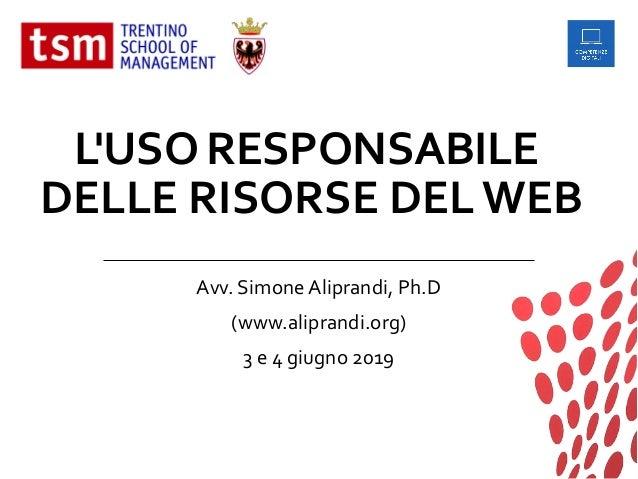 L'USO RESPONSABILE DELLE RISORSE DEL WEB Avv. Simone Aliprandi, Ph.D (www.aliprandi.org) 3 e 4 giugno 2019