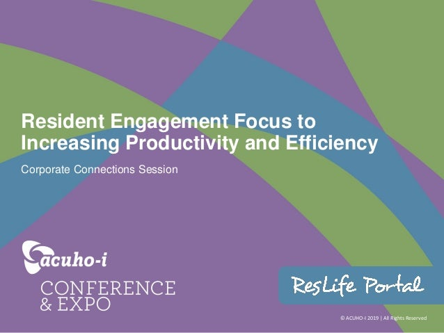 © ACUHO-I 2019 | All Rights Reserved Resident Engagement Focus to Increasing Productivity and Efficiency Corporate Connect...