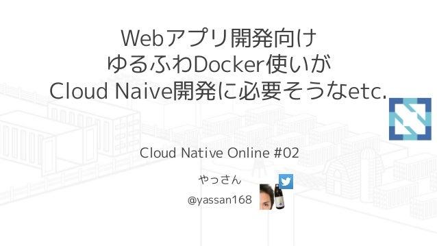 Webアプリ開発向け ゆるふわDocker使いが Cloud Naive開発に必要そうなetc. Cloud Native Online #02 やっさん @yassan168