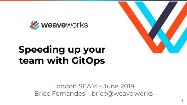 Speeding up your team with GitOps London SEAM – June 2019 Brice Fernandes – brice@weave.works 1