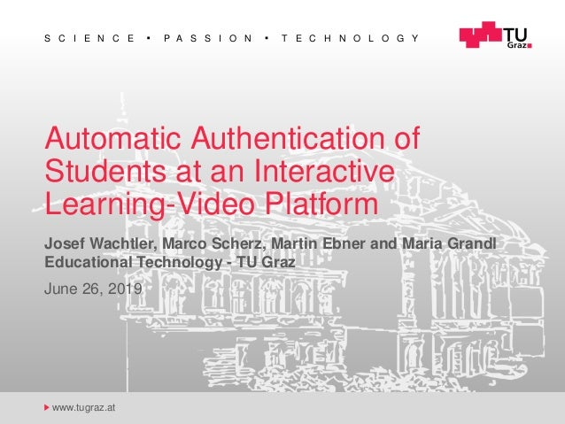 S C I E N C E P A S S I O N T E C H N O L O G Y www.tugraz.at Automatic Authentication of Students at an Interactive Learn...