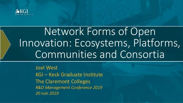 Network Forms of Open Innovation: Ecosystems, Platforms, Communities and Consortia Joel West KGI – Keck Graduate Institute...